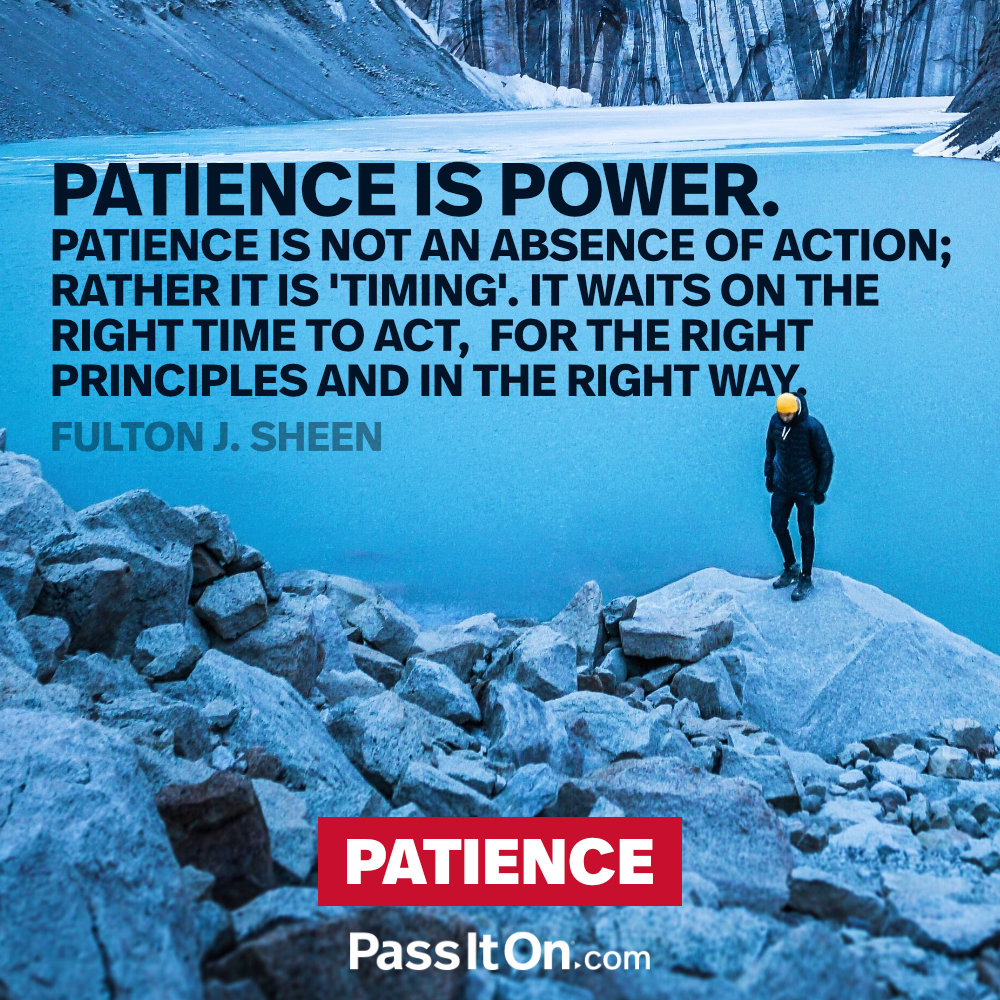 "Patience is power. Patience is not an absence of action; rather it is ""timing"" it waits on the right time to act, for the right principles and in the right way. —Fulton J. Sheen"