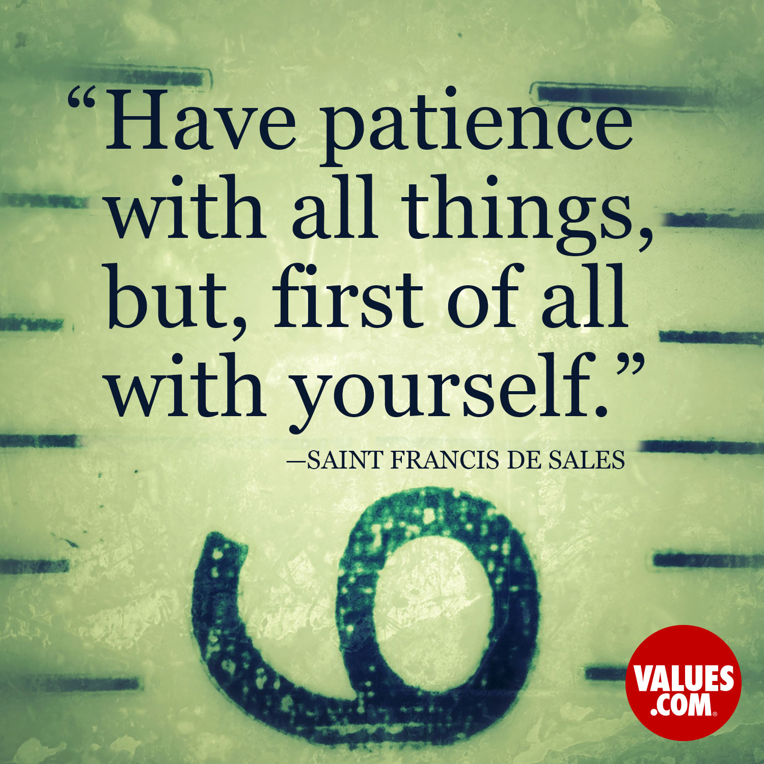 Have patience with all things, but, first of all with yourself. —Saint Francis de Sales