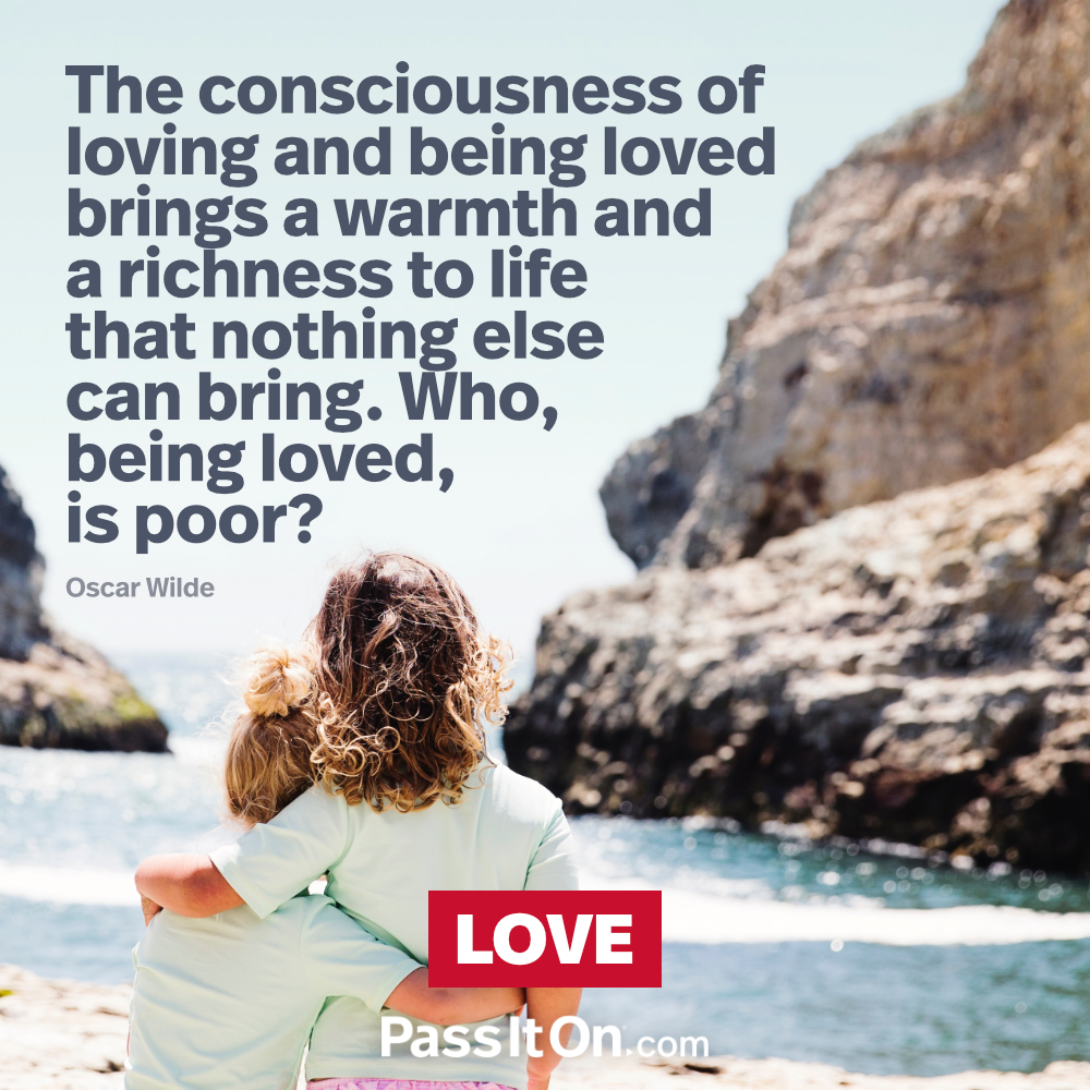 The consciousness of loving and being loved brings a warmth and a richness to life that nothing else can bring. Who, being loved, is poor?  —Oscar Wilde