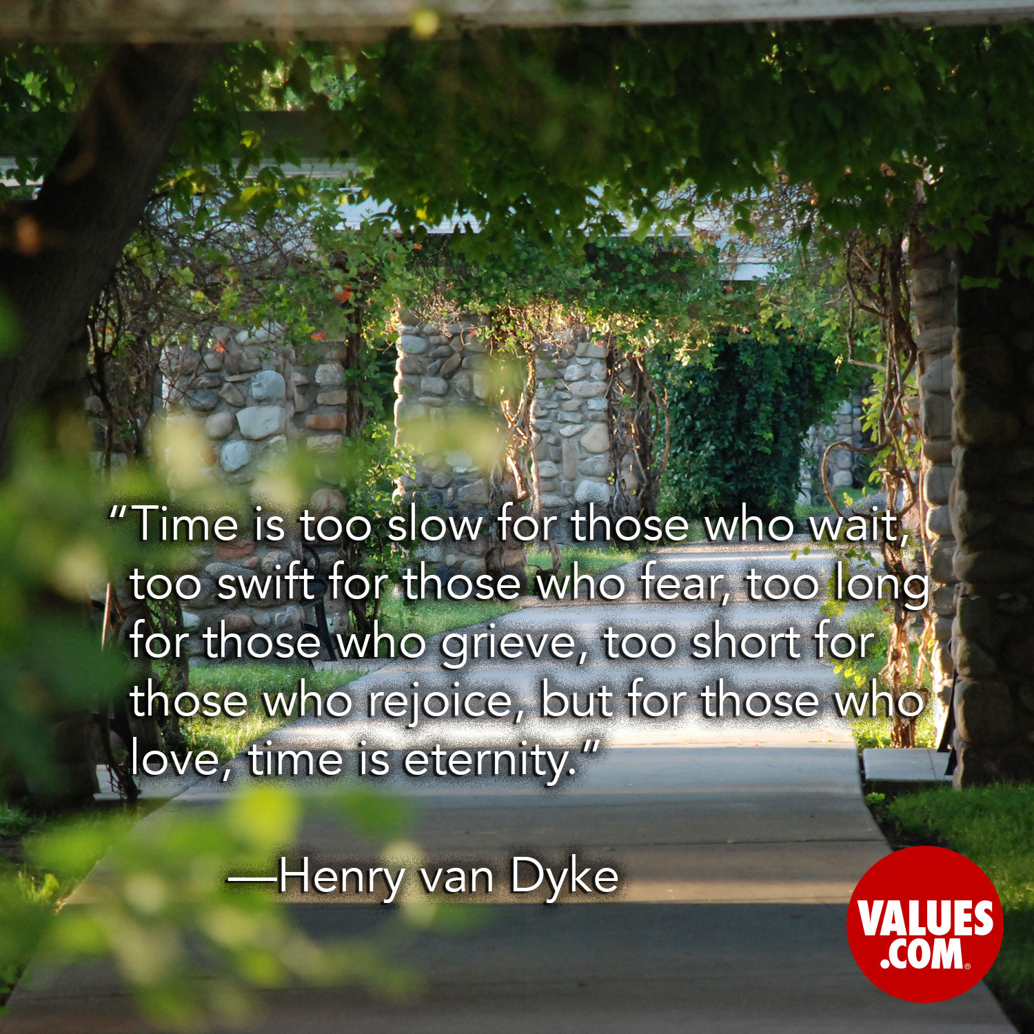 Time is too slow for those who wait, too swift for those who fear, too long for those who grieve, too short for those who rejoice, but for those who love, time is eternity. —Henry van Dyke