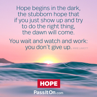 Hope begins in the dark, the stubborn hope that if you just show up and try to do the right thing, the dawn will come. You wait and watch and work: you don't give up. #<Author:0x00007ff3132d9f20>
