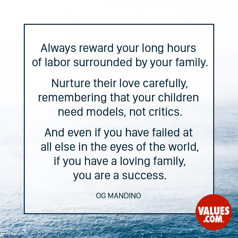 Always reward your long hours of labor surrounded by your family. Nurture their love carefully, remembering that your children need models, not critics. And even if you have failed at all else in the eyes of the world, if you have a loving family, you are a success. —Og Mandino