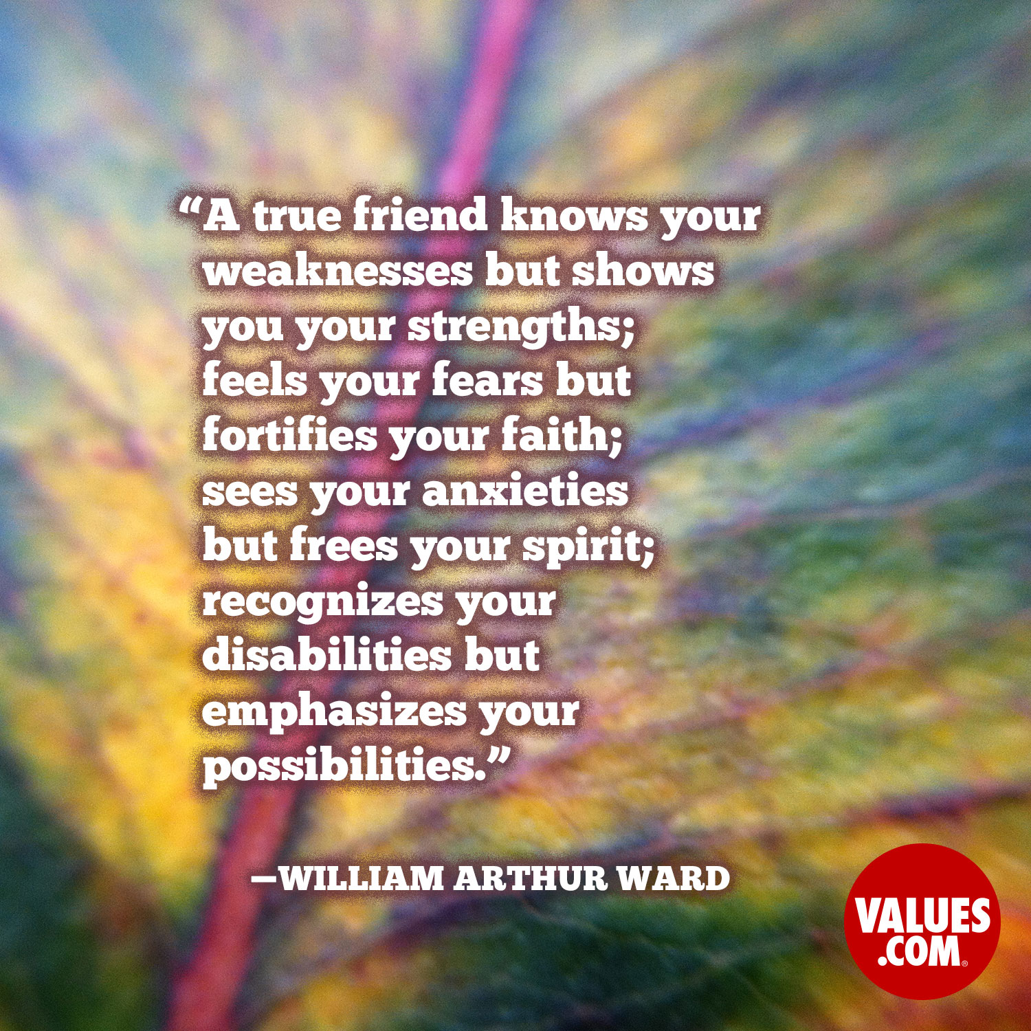 A true friend knows your weaknesses but shows you your strengths; feels your fears but fortifies your faith; sees your anxieties but frees your spirit; recognizes your disabilities but emphasizes your possibilities. —William Arthur Ward