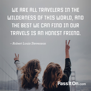 We are all travelers in the wilderness of this world, and the best we can find in our travels is an honest friend. #<Author:0x00007f44fd5881f0>