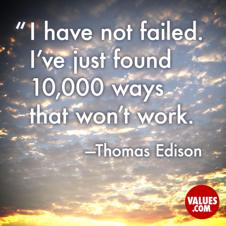 I have not failed. I've just found 10,000 ways that won't work. —Thomas Edison