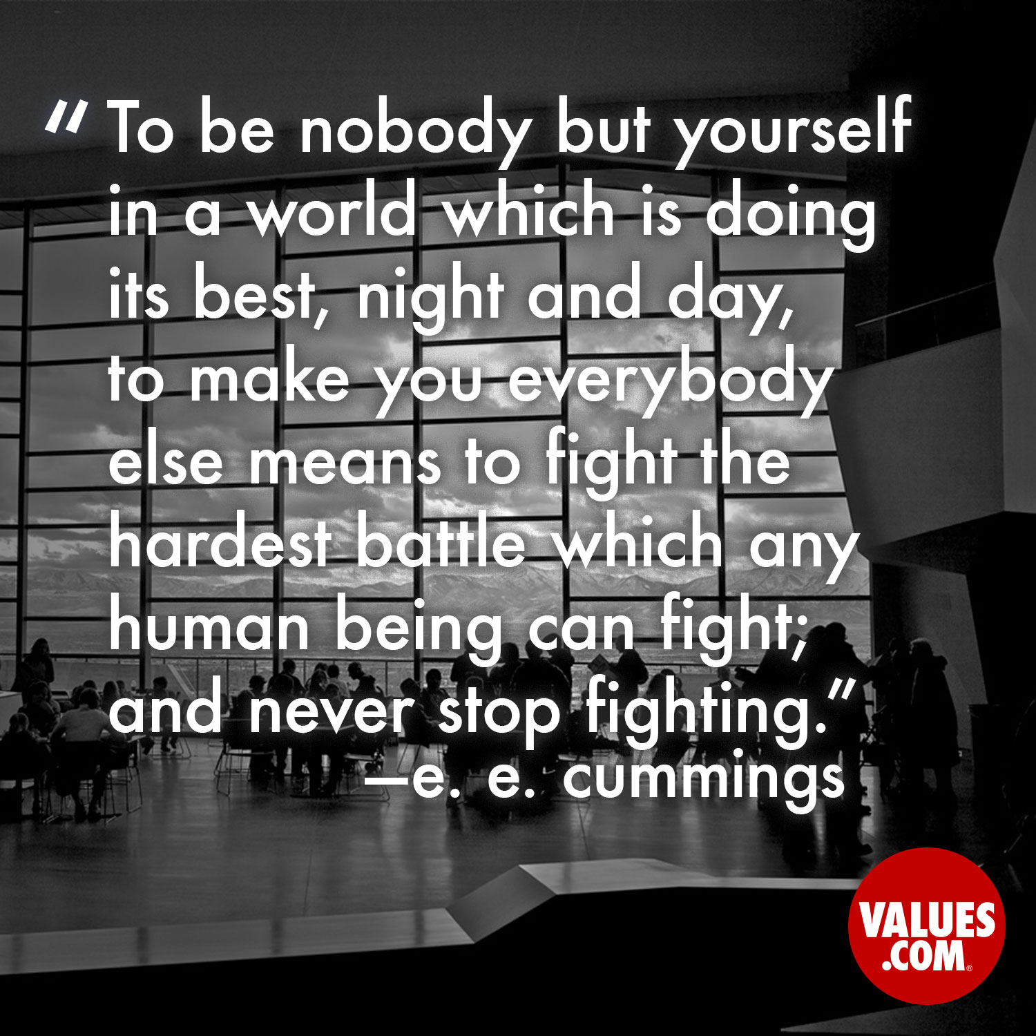 To be nobody but yourself in a world which is doing its best, night and day, to make you everybody else means to fight the hardest battle which any human being can fight; and never stop fighting. —e. e. cummings