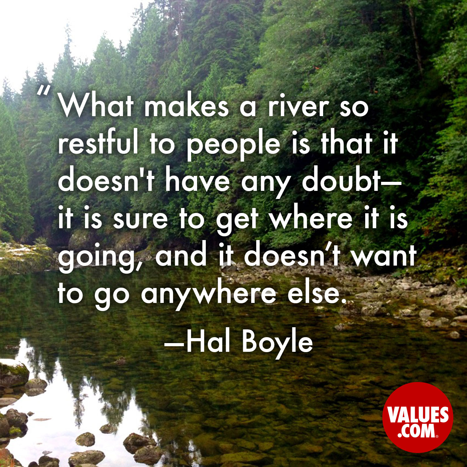 What makes a river so restful to people is that it doesn't have any doubt - it is sure to get where it is going, and it doesn't want to go anywhere else. —Hal Boyle