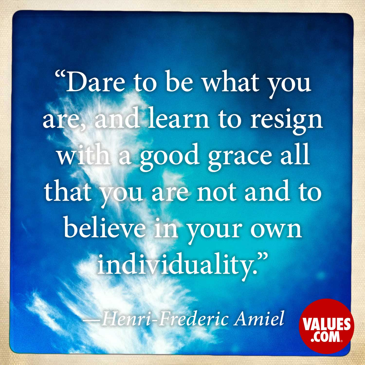 Dare to be what you are, and learn to resign with a good grace all that you are not and to believe in your own individuality. —Henri-Frédéric Amiel