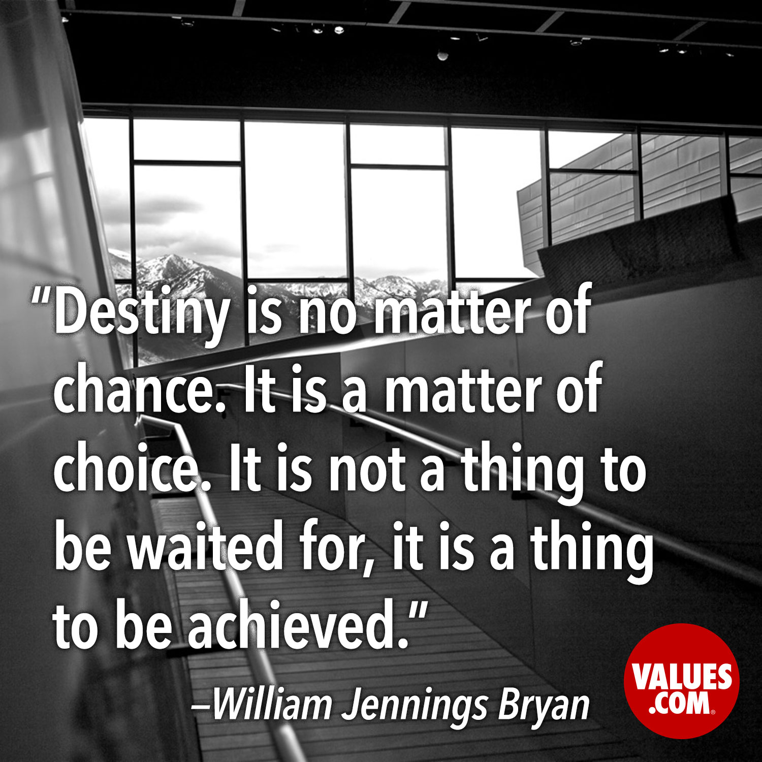 Destiny is no matter of chance. It is a matter of choice. It is not a thing to be waited for, it is a thing to be achieved. —William Jennings Bryan