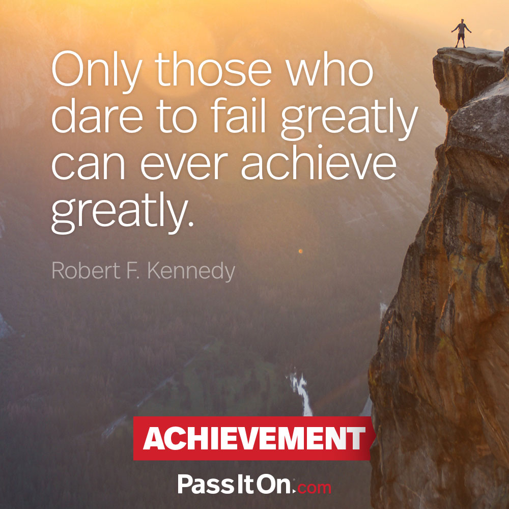 Only those who dare to fail greatly can ever achieve greatly. —Robert F. Kennedy