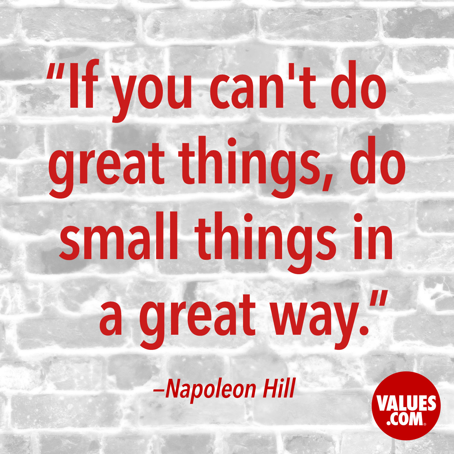 If you can't do great things, do small things in a great way. —Napoleon Hill