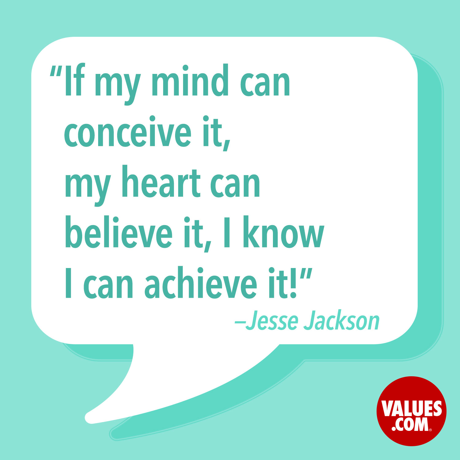 If my mind can conceive it, my heart can believe it, I know I can achieve it! —Jesse Jackson