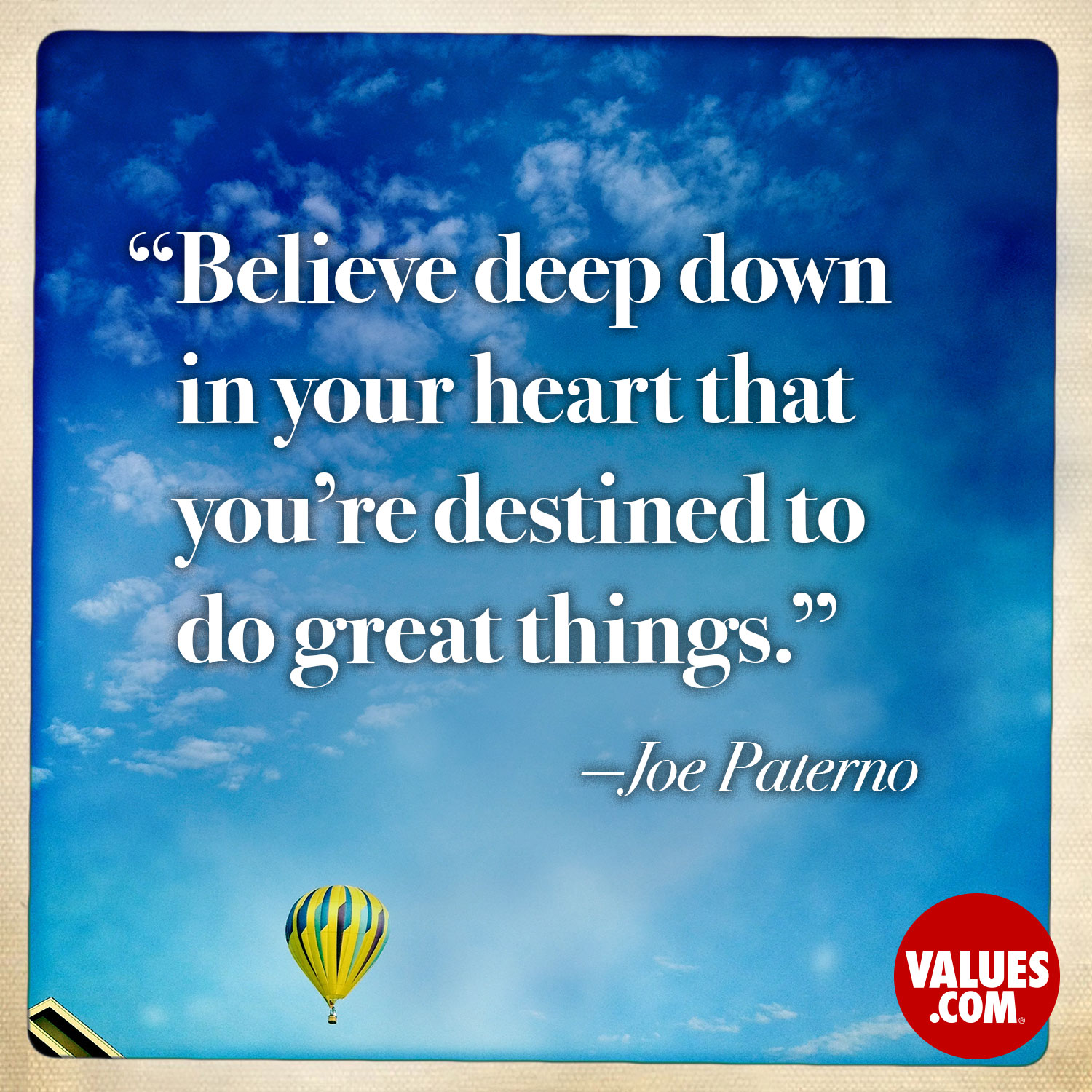 Believe deep down in your heart that you're destined to do great things. —Joe Paterno
