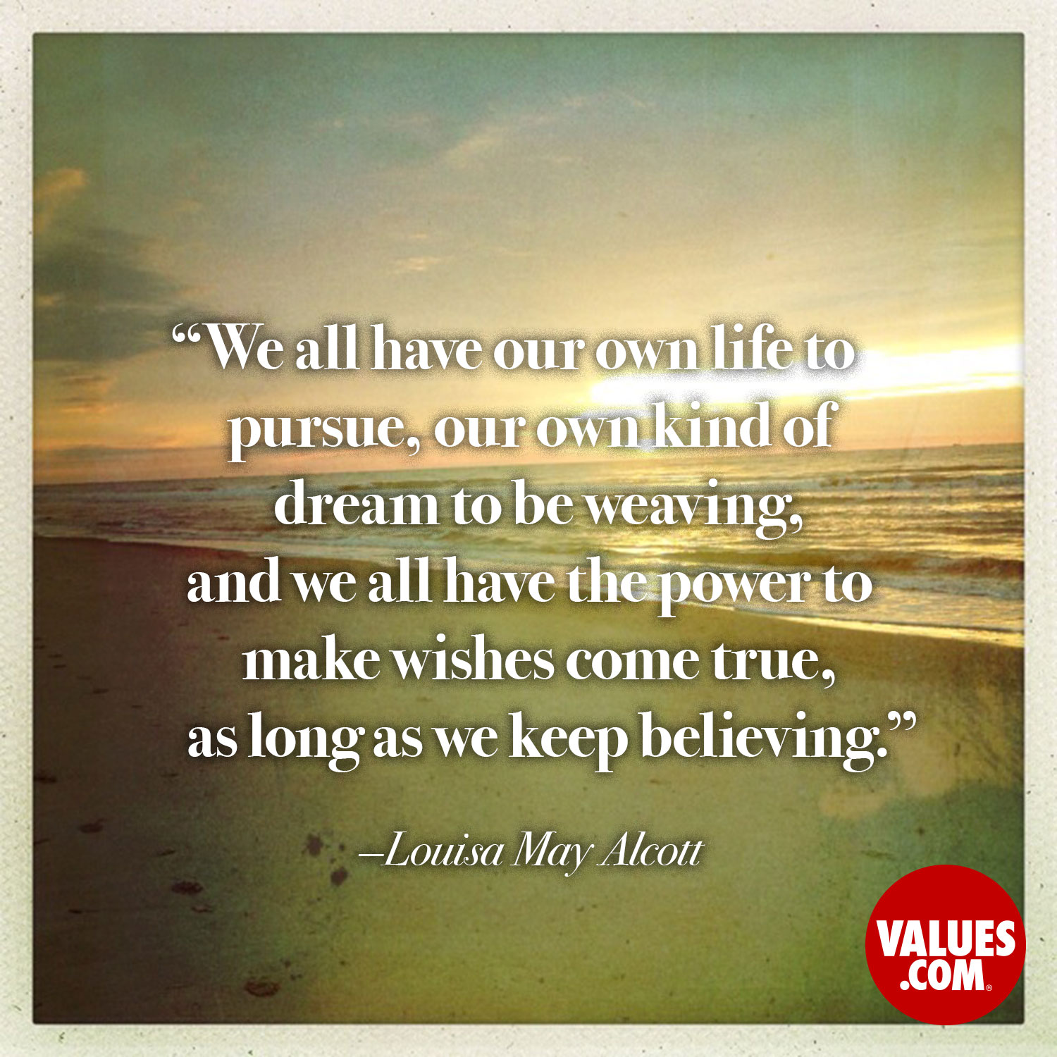 We all have our own life to pursue, our own kind of dream to be weaving, and we all have the power to make wishes come true, as long as we keep believing. —Louisa May Alcott