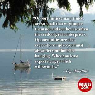 Opportunities, many times, are so small that we glimpse them not and yet they are often the seeds of great enterprises. Opportunities are also everywhere and so you must always let your hook be hanging. When you least expect it, a great fish will swim by. #<Author:0x00007f744e9a0a28>