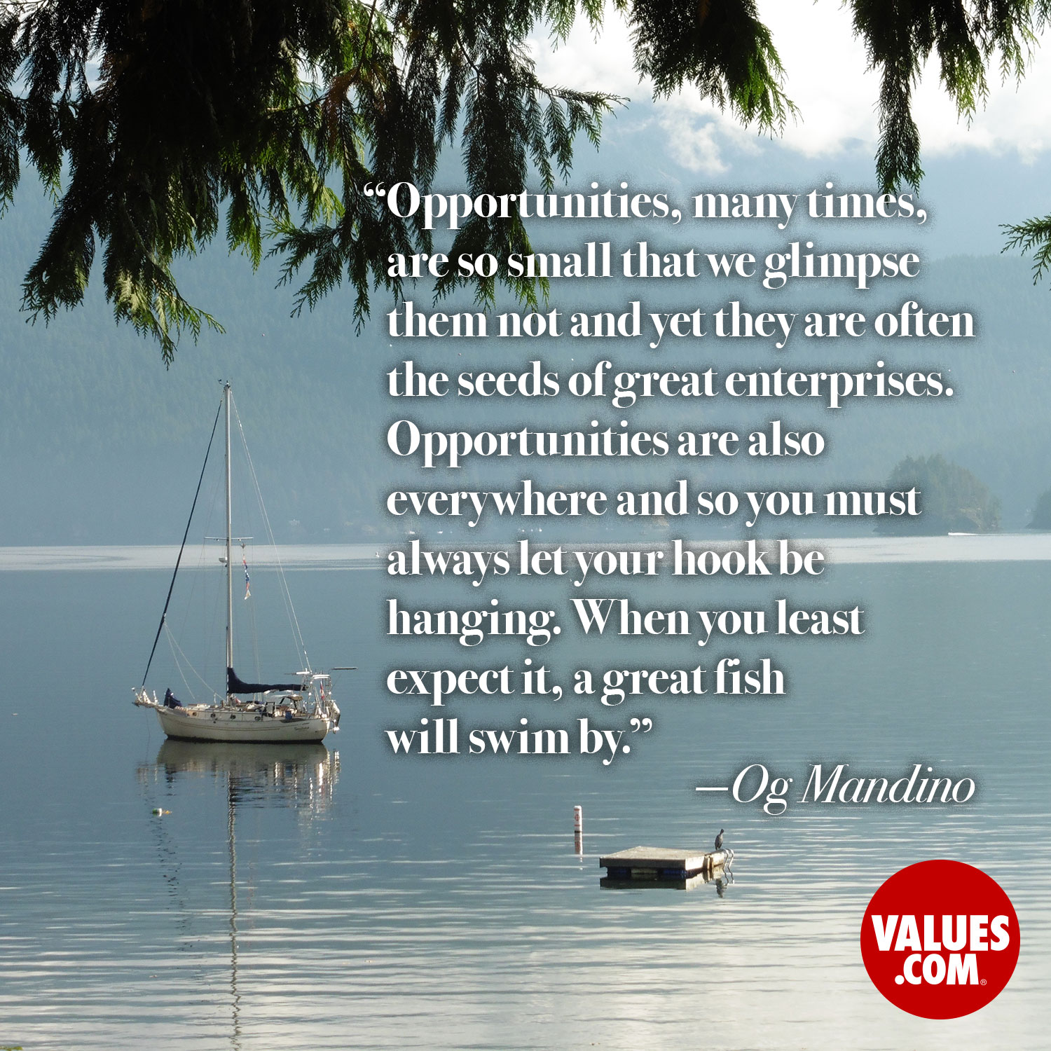 Opportunities, many times, are so small that we glimpse them not and yet they are often the seeds of great enterprises. Opportunities are also everywhere and so you must always let your hook be hanging. When you least expect it, a great fish will swim by. —Og Mandino