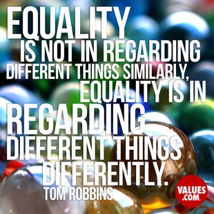 Equality is not in regarding different things similarly, equality is in regarding different things differently. #<Author:0x00007f44f35d0950>