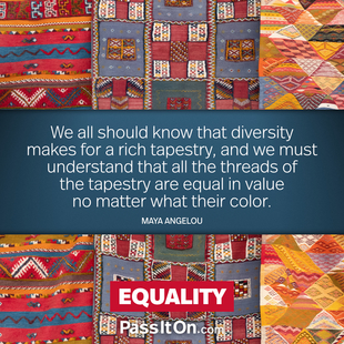 We all should know that diversity makes for a rich tapestry, and we must understand that all the threads of the tapestry are equal in value no matter what their color. #<Author:0x00007f24837bb660>