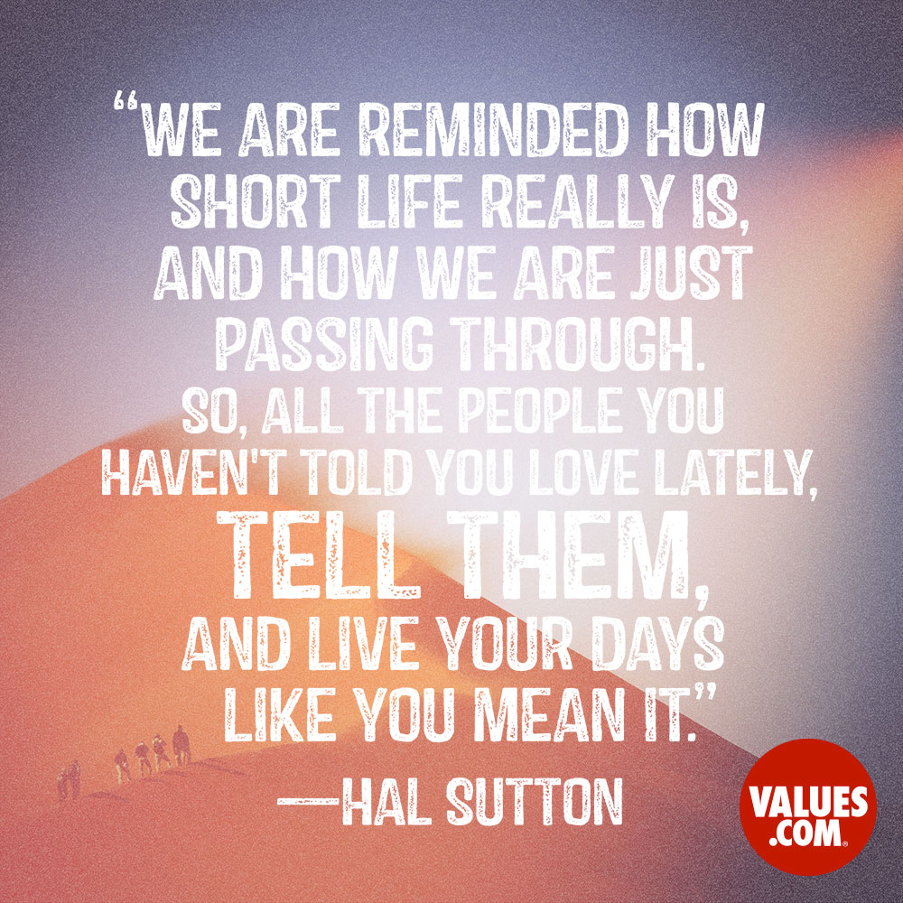 We are reminded how short life really is, and how we are just passing through. So, all the people you haven't told you love lately, tell them, and live your days like you mean it. —Hal Sutton
