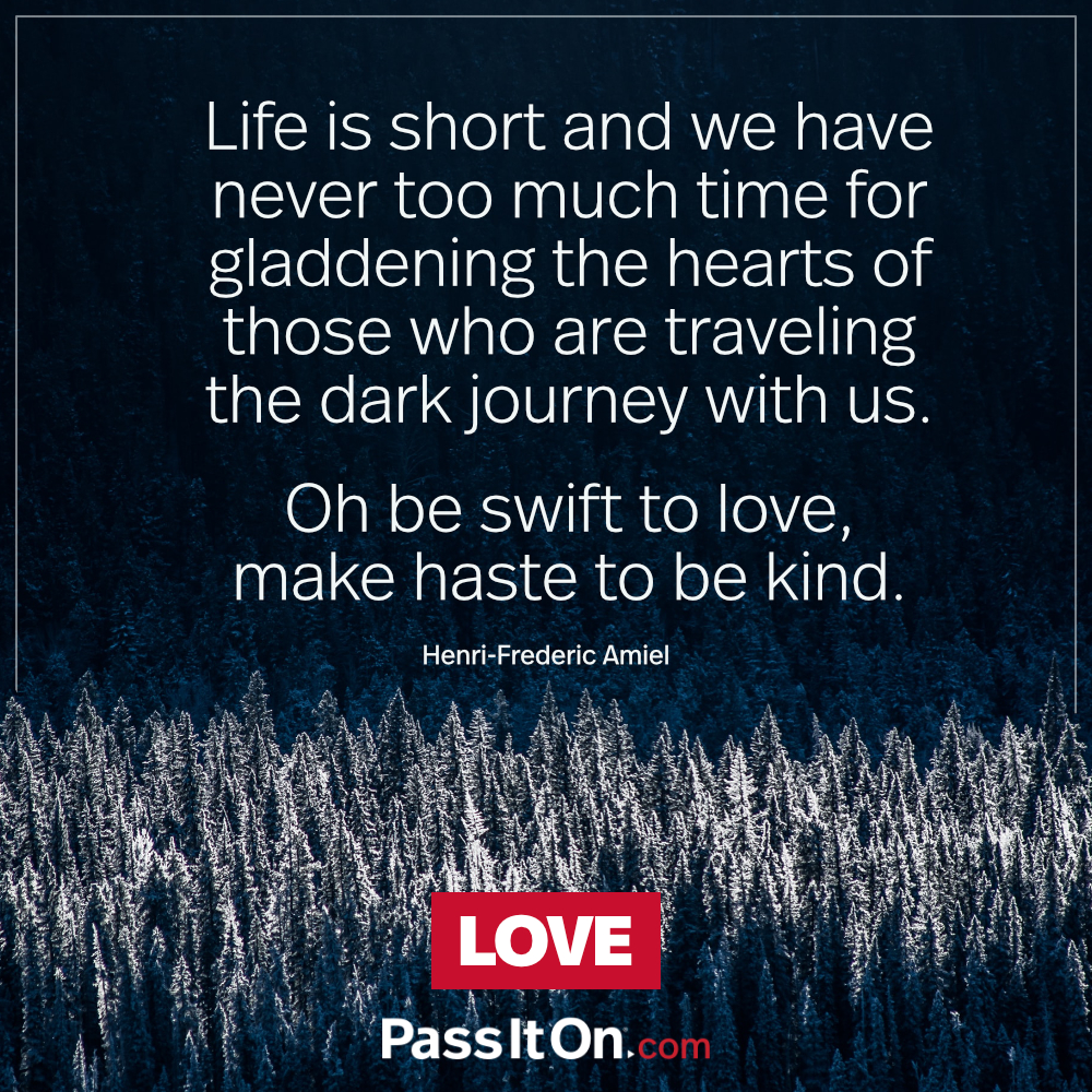 Life is short and we have never too much time for gladdening the hearts of those who are traveling the dark journey with us. Oh be swift to love, make haste to be kind. —Henri-Frederic Amiel