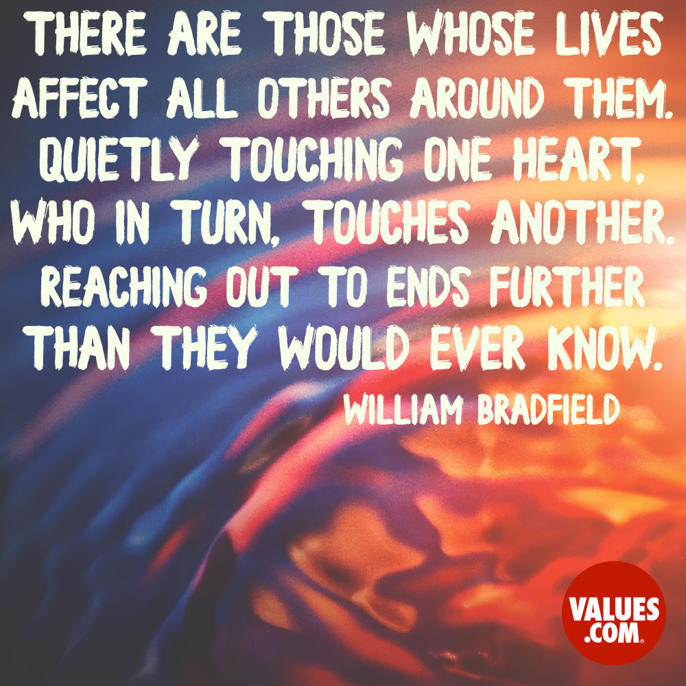 There are those whose lives affect all others around them. Quietly touching one heart, who in turn, touches another. Reaching out to ends further than they would ever know. —William Bradfield