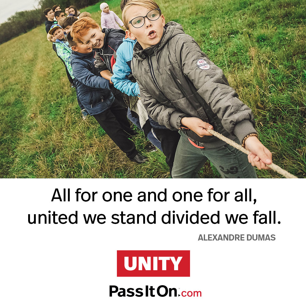 All for one and one for all, united we stand divided we fall. —Alexandre Dumas