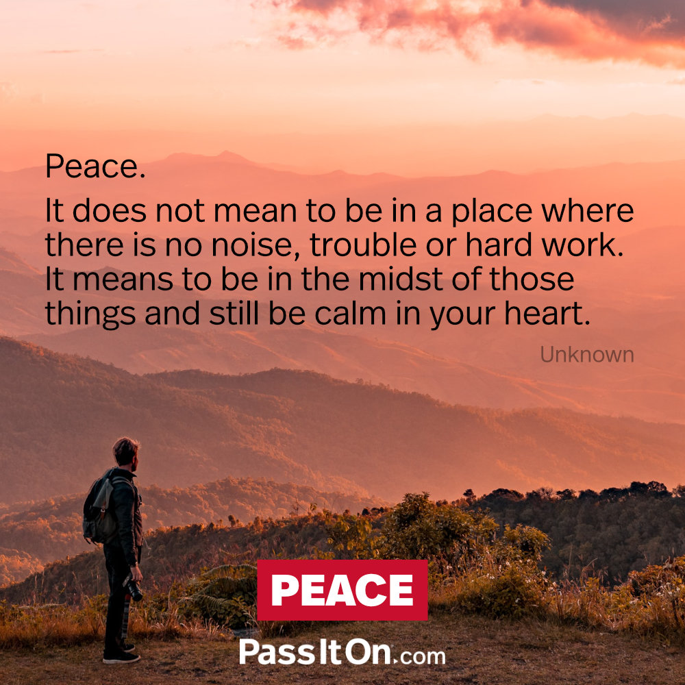 Peace. It does not mean to be in a place where there is no noise, trouble or hard work. It means to be in the midst of those things and still be calm in your heart. —Unknown