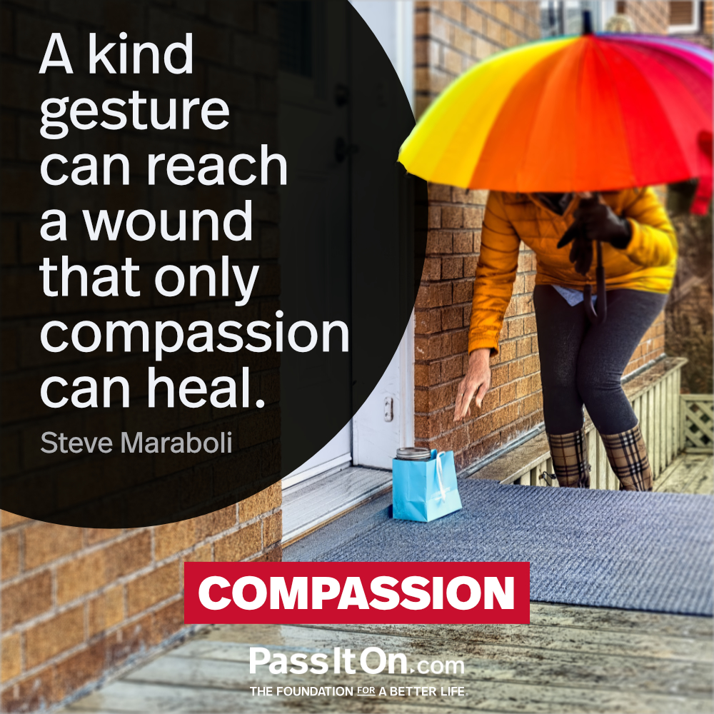 A kind gesture can reach a wound that only compassion can heal. —Steve Maraboli