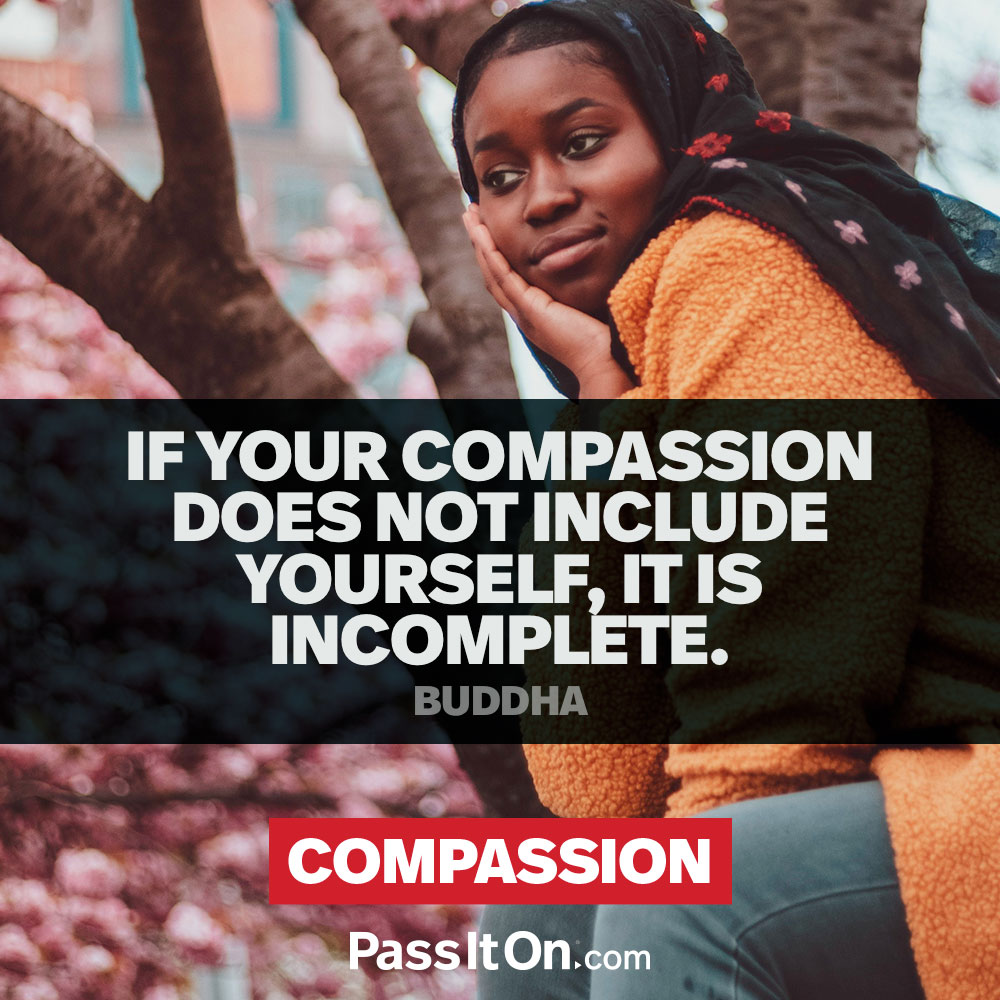 If your compassion does not include yourself, it is incomplete. —Buddha