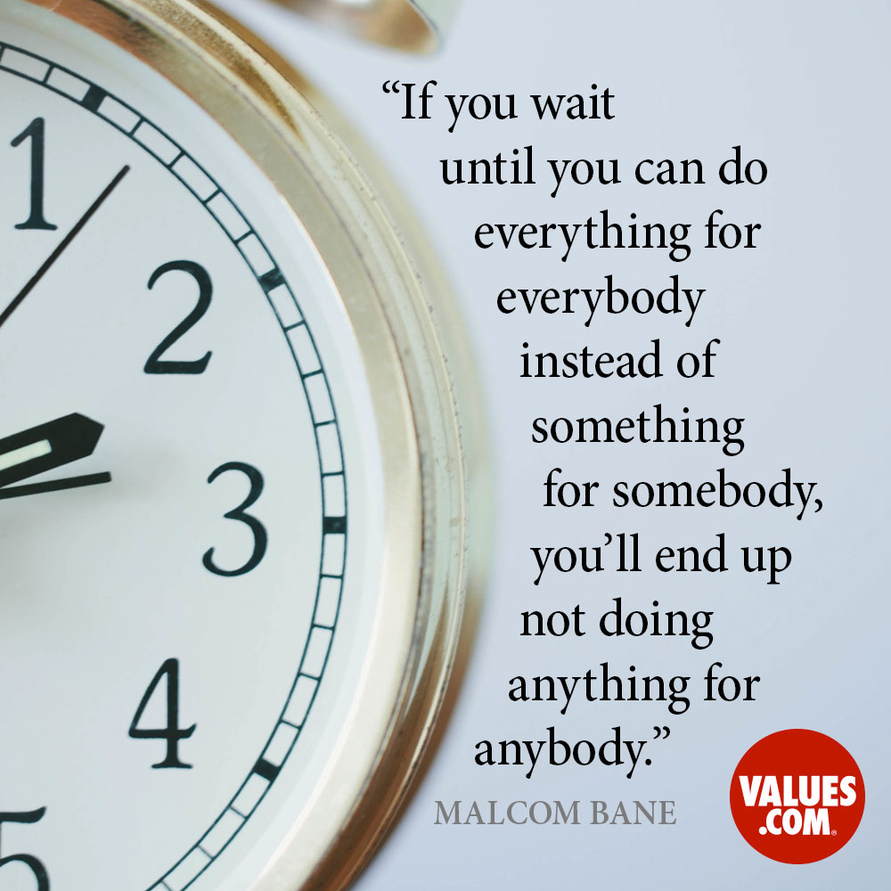 If you wait until you can do everything for everybody, instead of something for somebody, you'll end up not doing anything for anybody. —Malcom Bane