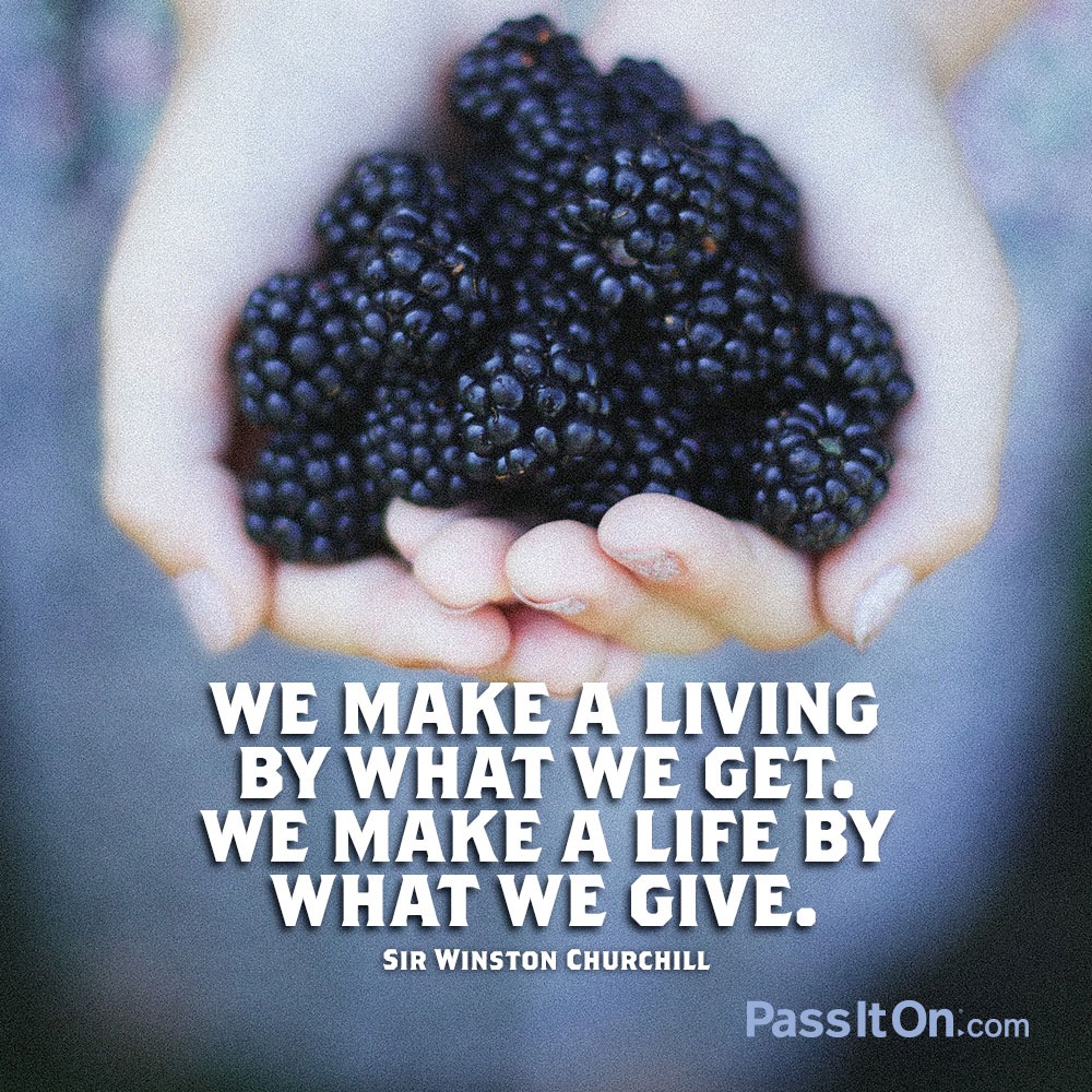 We make a living by what we get. We make a life by what we give. —Sir Winston Churchill