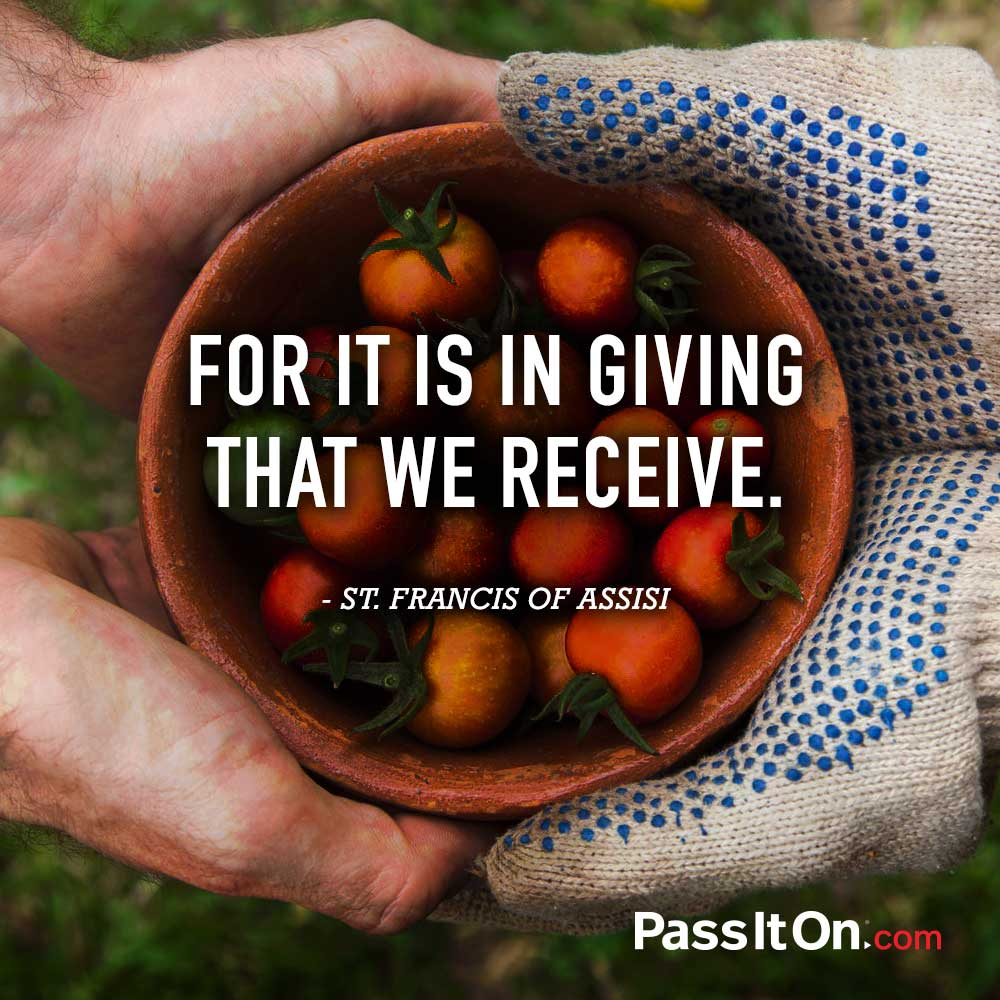 For it is in giving that we receive. —Saint Francis of Assisi