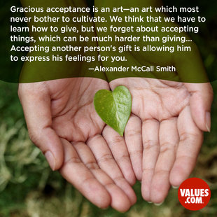 Gracious acceptance is an art—an art which most never bother to cultivate. We think that we have to learn how to give, but we forget about accepting things, which can be much harder than giving... Accepting another person's gift is allowing him to express his feelings for you. #<Author:0x00007f1bcd8ca650>