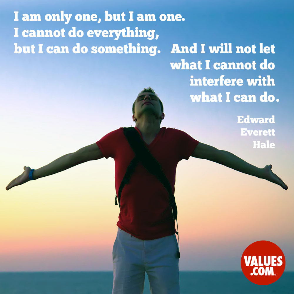 I am only one, but I am one.  I cannot do everything, but I can do something.  And I will not let what I cannot do interfere with what I can do. —Edward Everett Hale