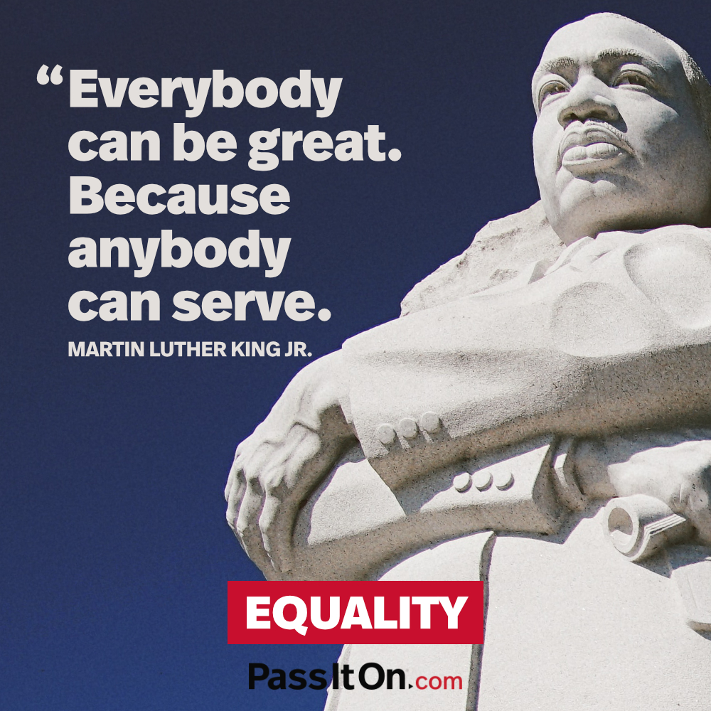 Everybody can be great. Because anybody can serve. —Martin Luther King, Jr.