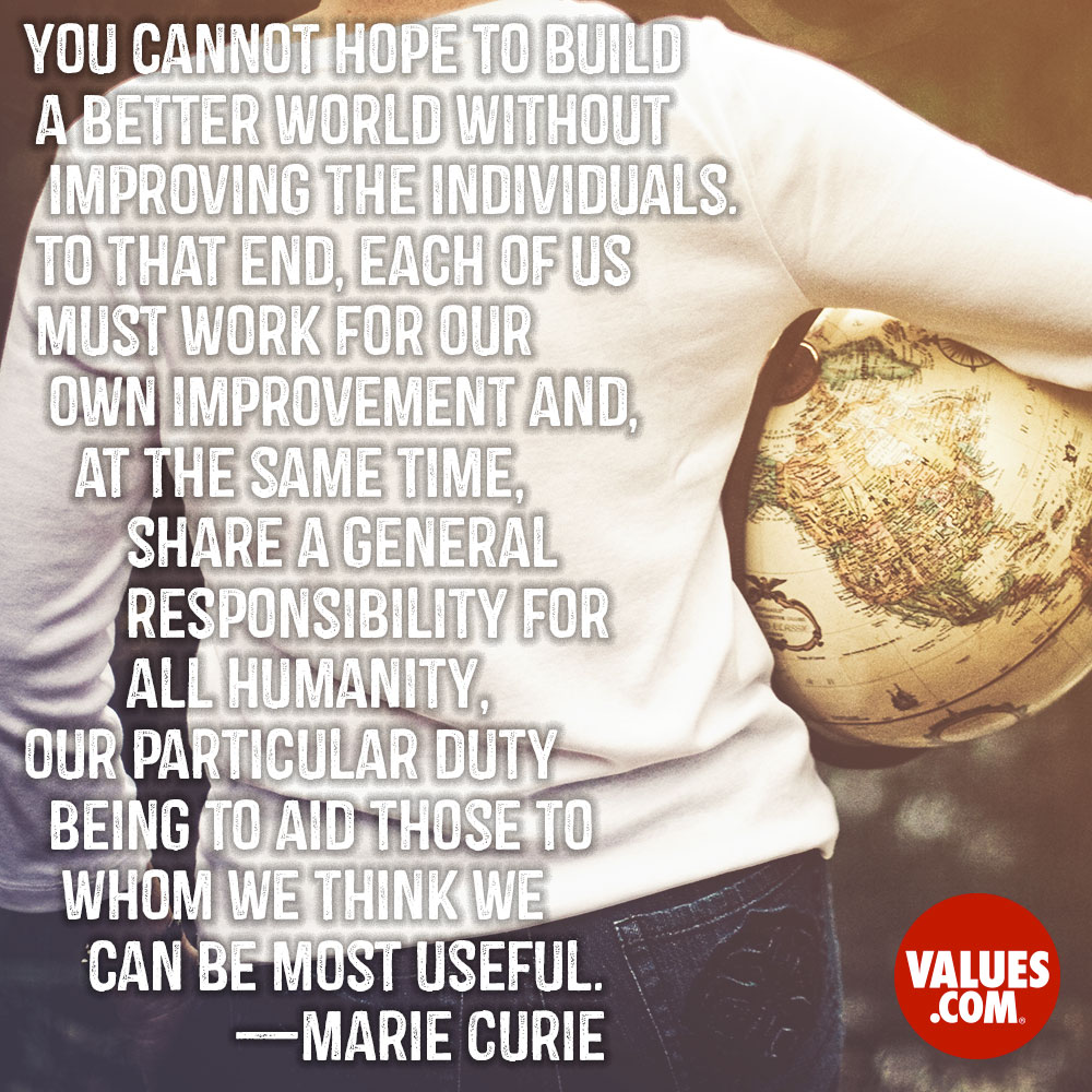 You cannot hope to build a better world without improving the individuals. To that end, each of us must work for our own improvement and, at the same time, share a general responsibility for all humanity, our particular duty being to aid those to whom we think we can be most useful. —Marie Curie