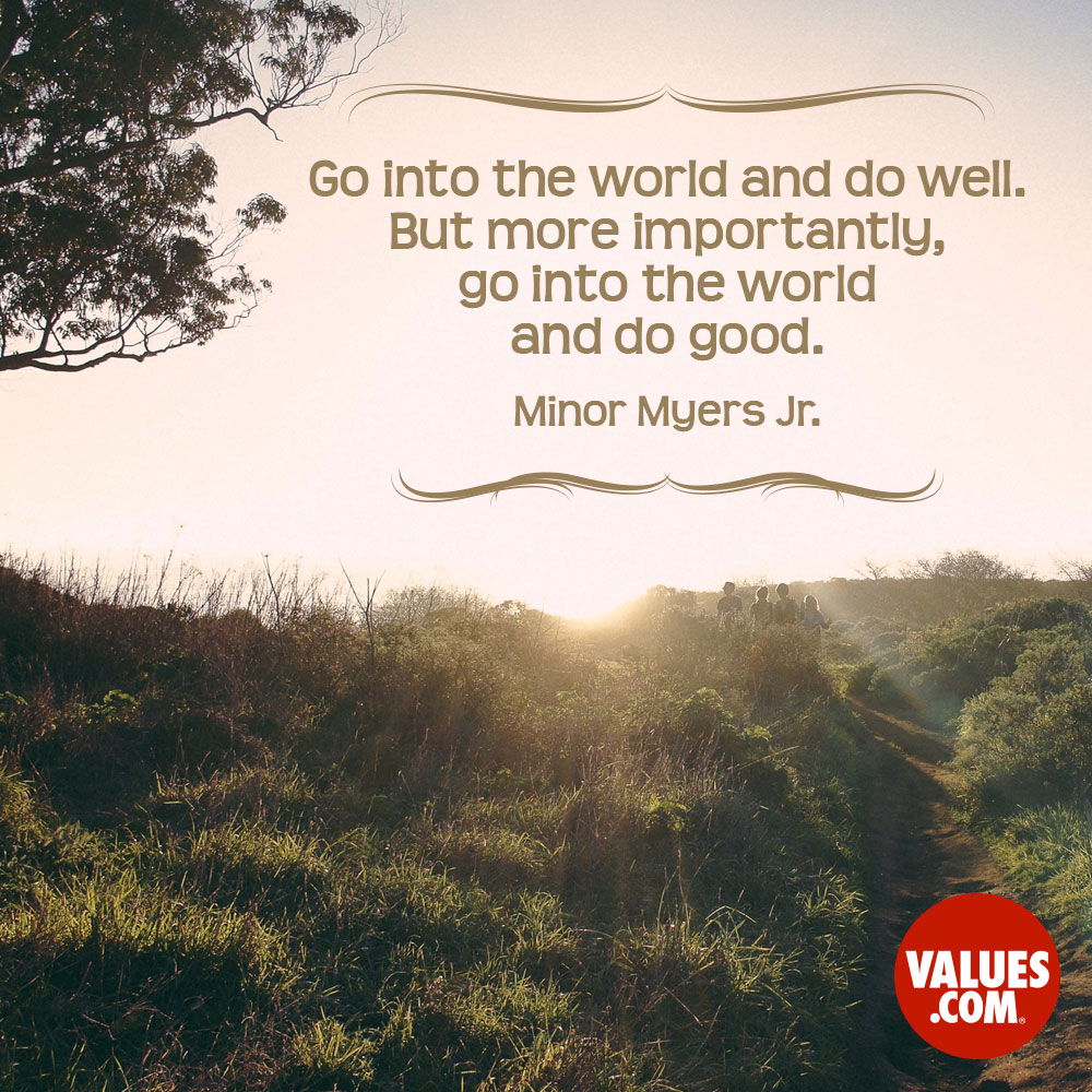 Go into the world and do well. But more importantly, go into the world and do good. —Minor Myers Jr.
