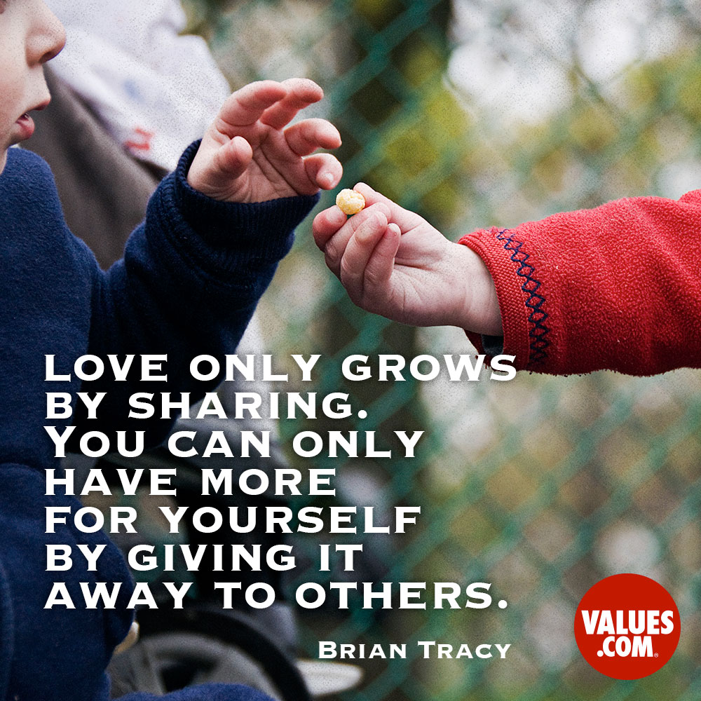 Love only grows by sharing. You can only have more for yourself by giving it away to others. —Brian Tracy