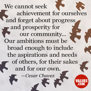We cannot seek achievement for ourselves and forget about progress and prosperity for our community...Our ambitions must be broad enough to include the aspirations and needs of others, for their sakes and for our own. #<Author:0x00007f4503a00e20>