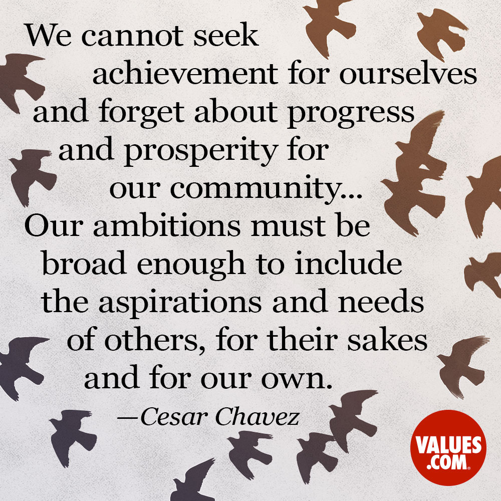 We cannot seek achievement for ourselves and forget about progress and prosperity for our community...Our ambitions must be broad enough to include the aspirations and needs of others, for their sakes and for our own. —Cesar Chavez