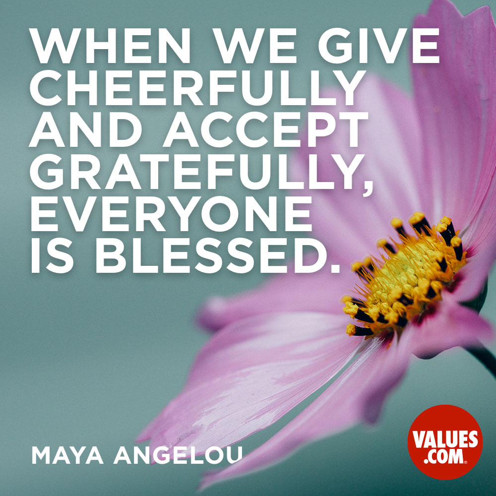 When we give cheerfully and accept gratefully, everyone is blessed. —Maya Angelou