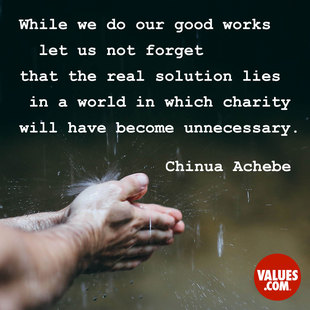 While we do our good works let us not forget that the real solution lies in a world in which charity will have become unnecessary. #<Author:0x00007f2480e30020>