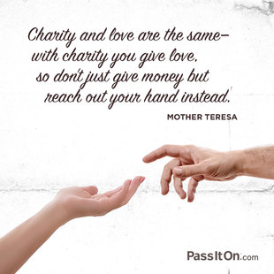 Charity and love are the same—with charity you give love, so don't just give money but reach out your hand instead. #<Author:0x00007fa7f59e2790>