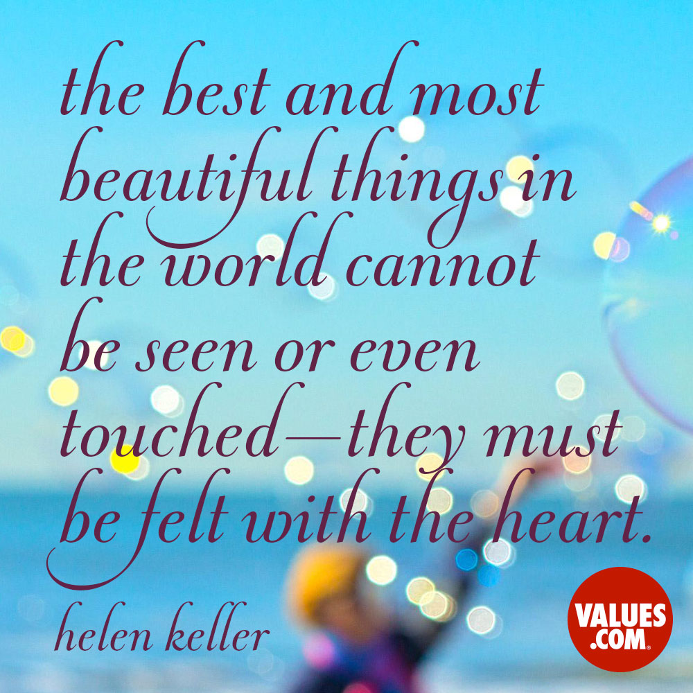 The best and most beautiful things in the world cannot be seen or even touched - they must be felt with the heart. —Helen Keller
