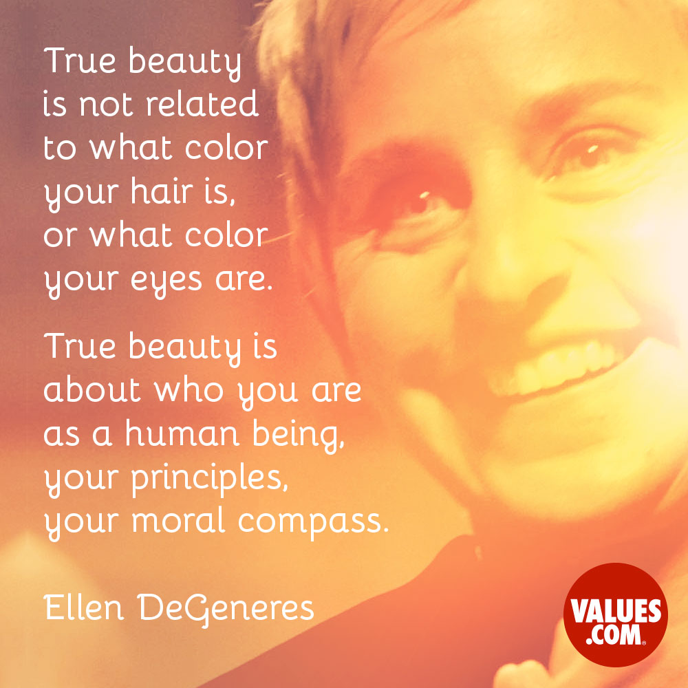 True beauty is not related to what color your hair is or what color your eyes are. True beauty is about who you are as a human being, your principles, your moral compass. —Ellen DeGeneres
