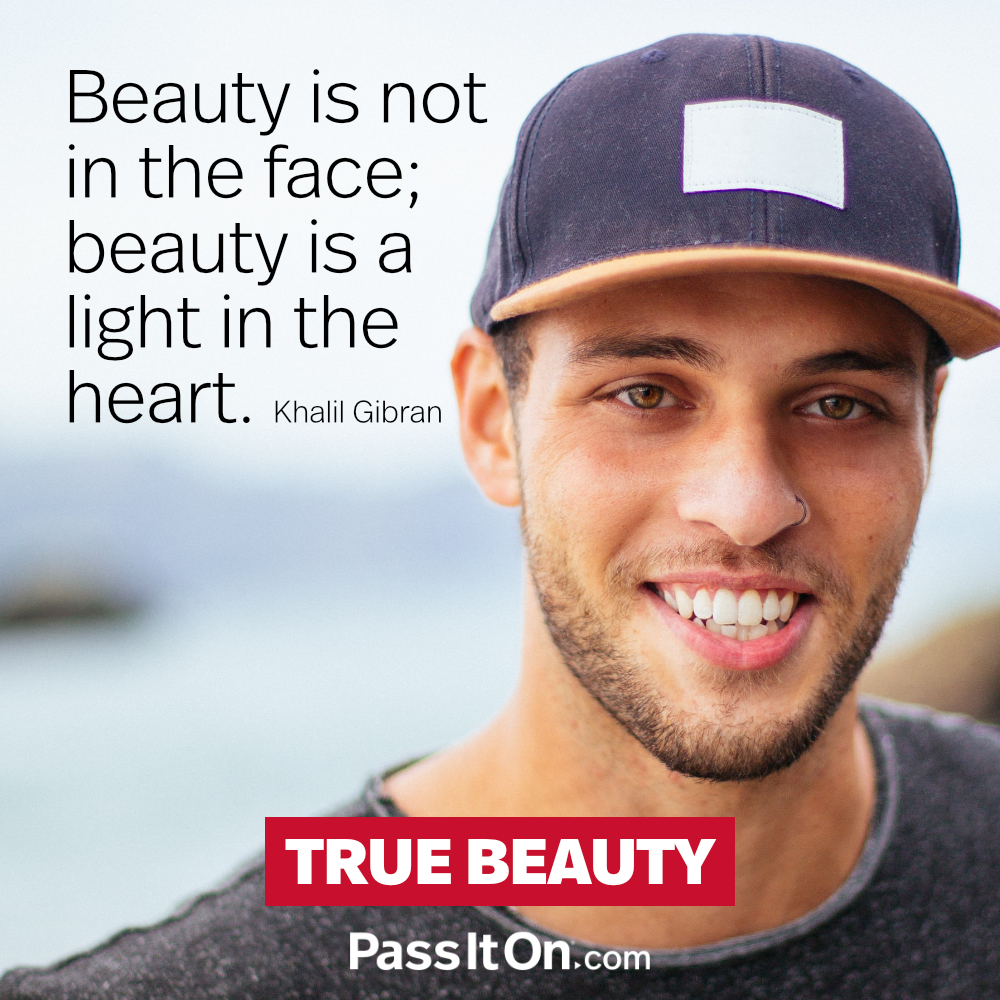 Beauty is not in the face; beauty is a light in the heart. —Khalil Gibran