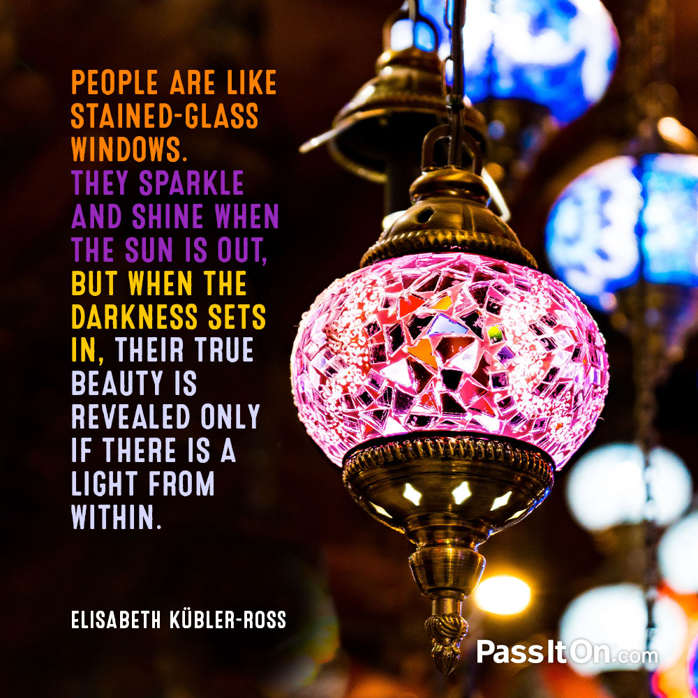 People are like stained-glass windows. They sparkle and shine when the sun is out, but when the darkness sets in, their true beauty is revealed only if there is a light from within. —Elisabeth Kübler-Ross