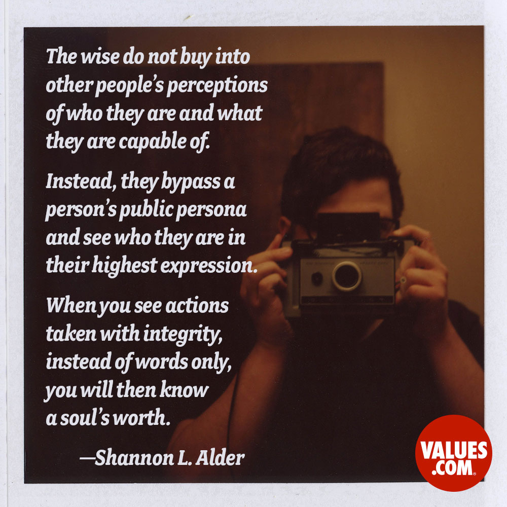 The wise do not buy into other people's perceptions of who they are and what they are capable of. Instead, they bypass a person's public persona and see who they are in their highest expression. When you see actions taken with integrity, instead of words only, you will then know a soul's worth. —Shannon L. Alder