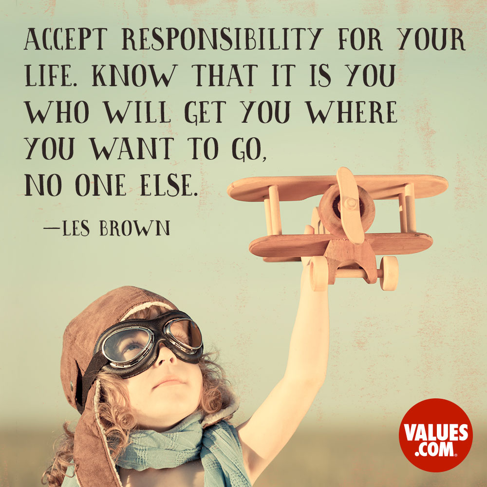 Accept responsibility for your life. Know that it is you who will get you where you want to go, no one else. —Les Brown