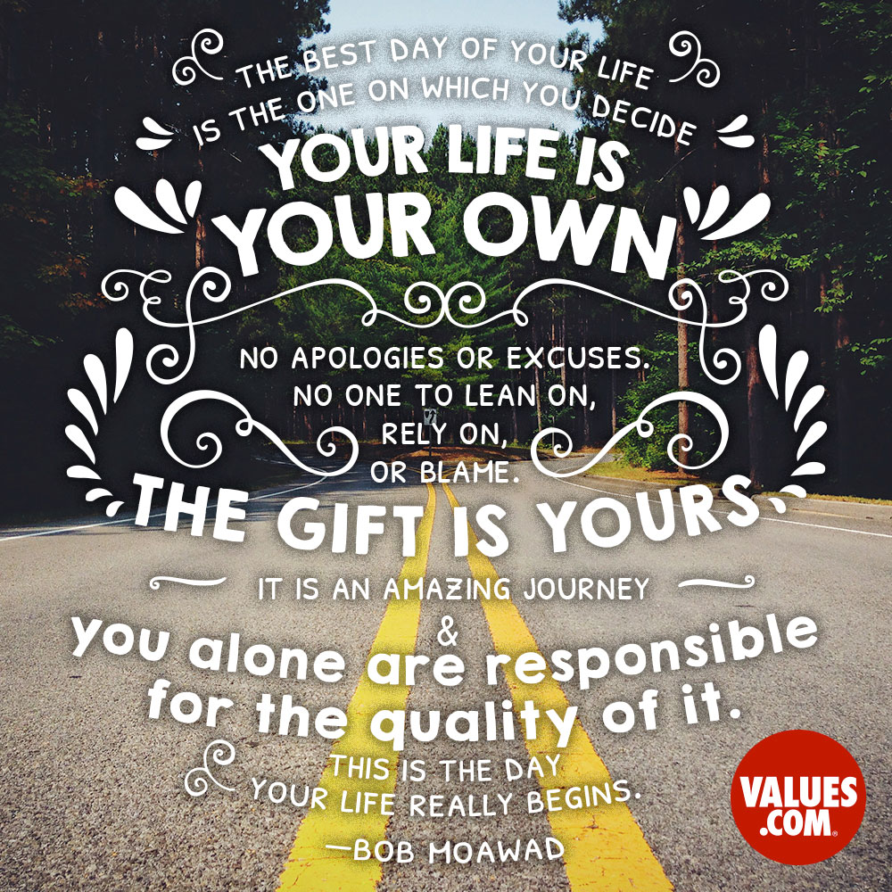 The best day of your life is the one on which you decide your life is your own. No apologies or excuses. No one to lean on, rely on, or blame. The gift is yours - it is an amazing journey - and you alone are responsible for the quality of it. This is the day your life really begins. —Bob Moawad